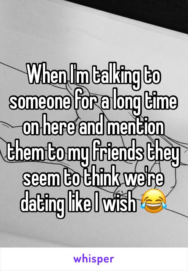 When I'm talking to someone for a long time on here and mention them to my friends they seem to think we're dating like I wish 😂