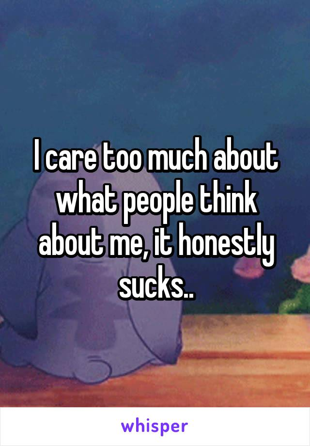 I care too much about what people think about me, it honestly sucks..