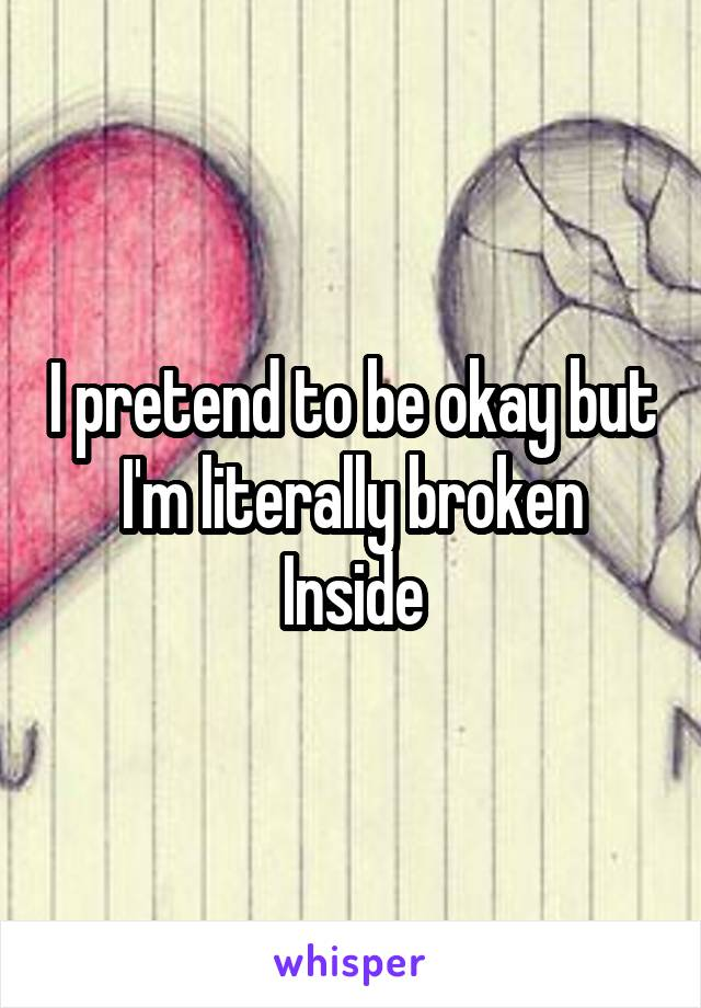 I pretend to be okay but I'm literally broken Inside