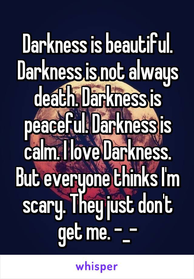 Darkness is beautiful. Darkness is not always death. Darkness is peaceful. Darkness is calm. I love Darkness. But everyone thinks I'm scary. They just don't get me. -_-