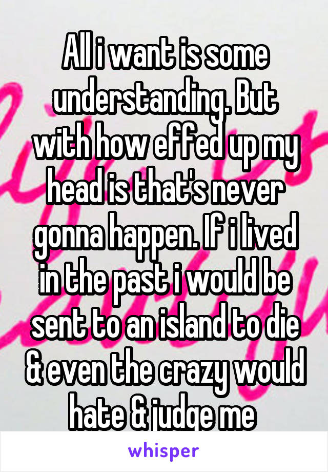 All i want is some understanding. But with how effed up my head is that's never gonna happen. If i lived in the past i would be sent to an island to die & even the crazy would hate & judge me