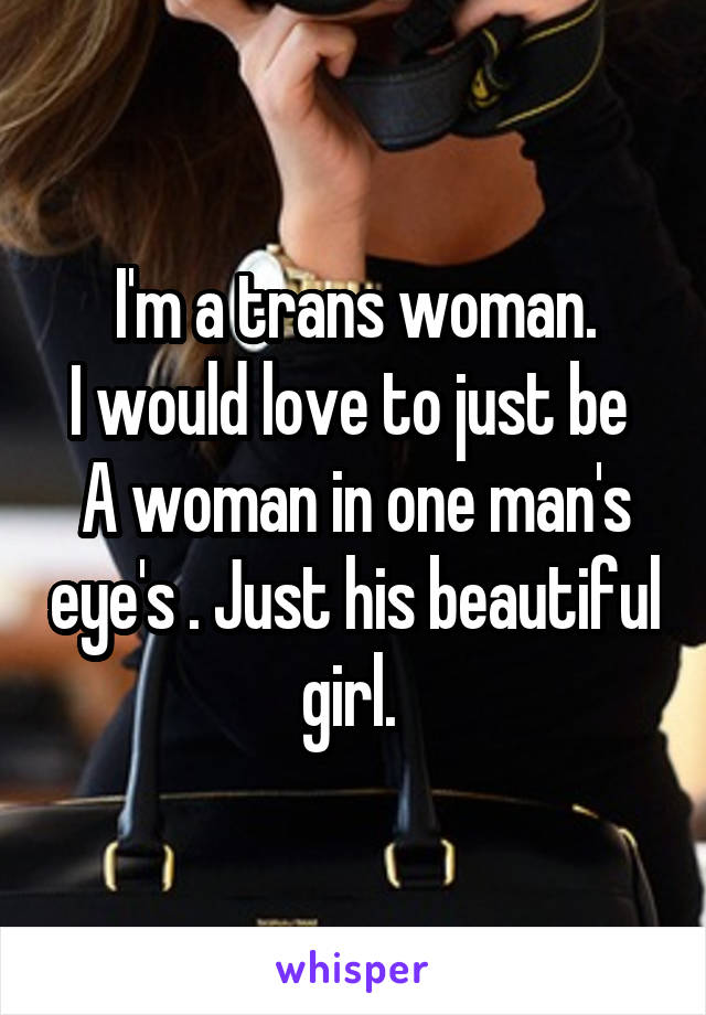 I'm a trans woman. I would love to just be  A woman in one man's eye's . Just his beautiful girl.