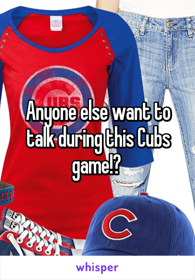 Anyone else want to talk during this Cubs game!?