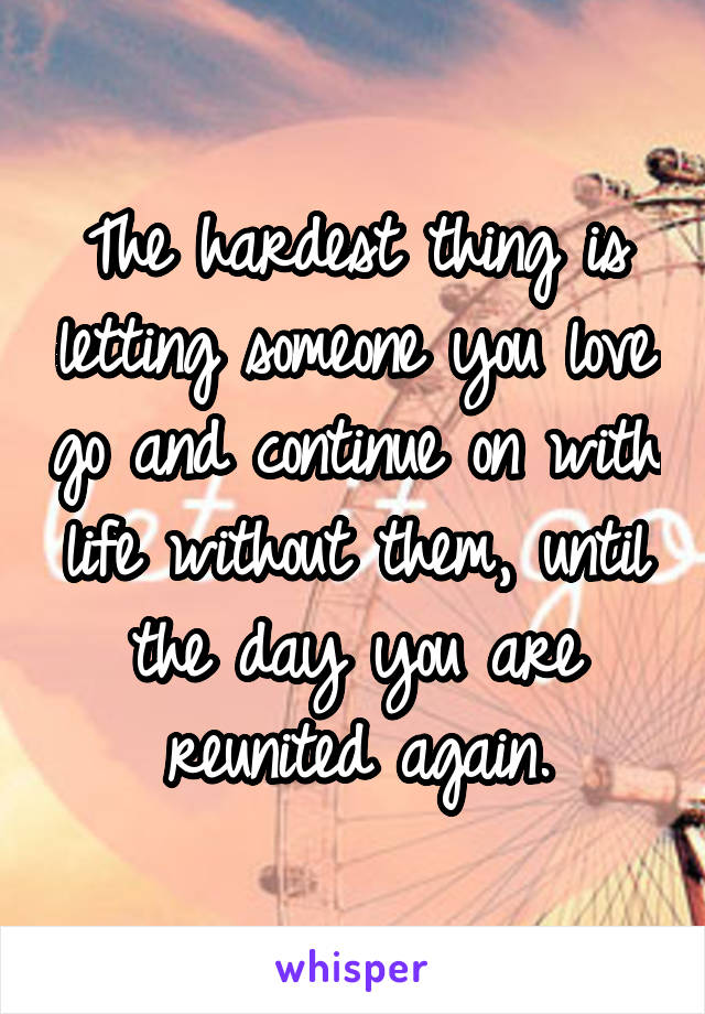 The hardest thing is letting someone you love go and continue on with life without them, until the day you are reunited again.