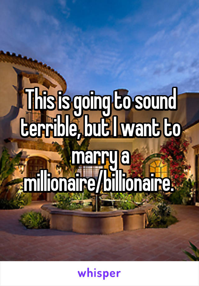 This is going to sound terrible, but I want to marry a millionaire/billionaire.