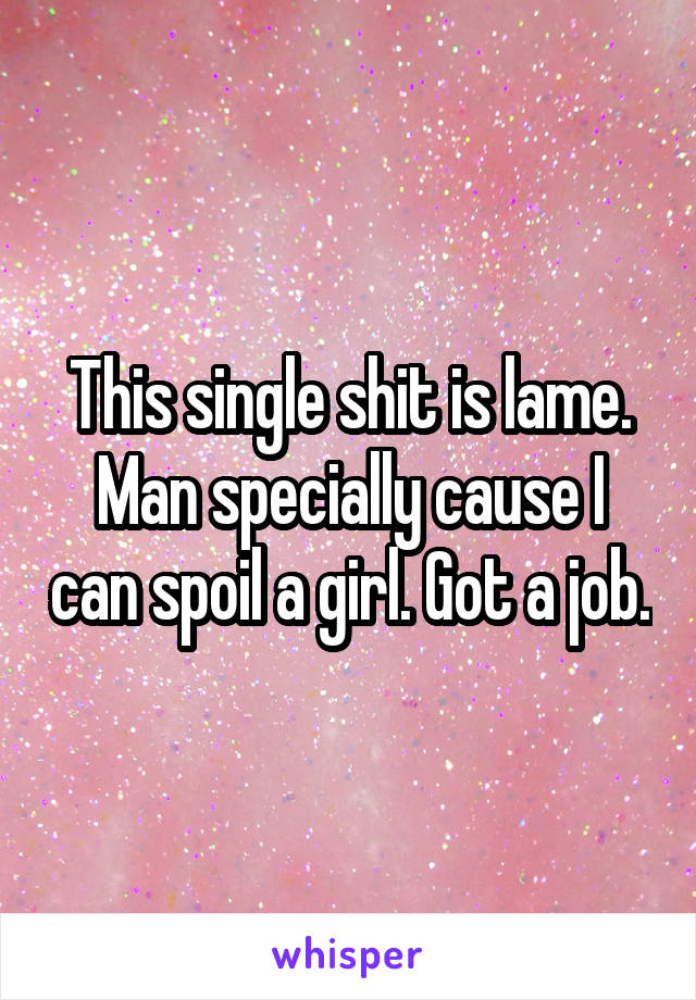 This single shit is lame. Man specially cause I can spoil a girl. Got a job.