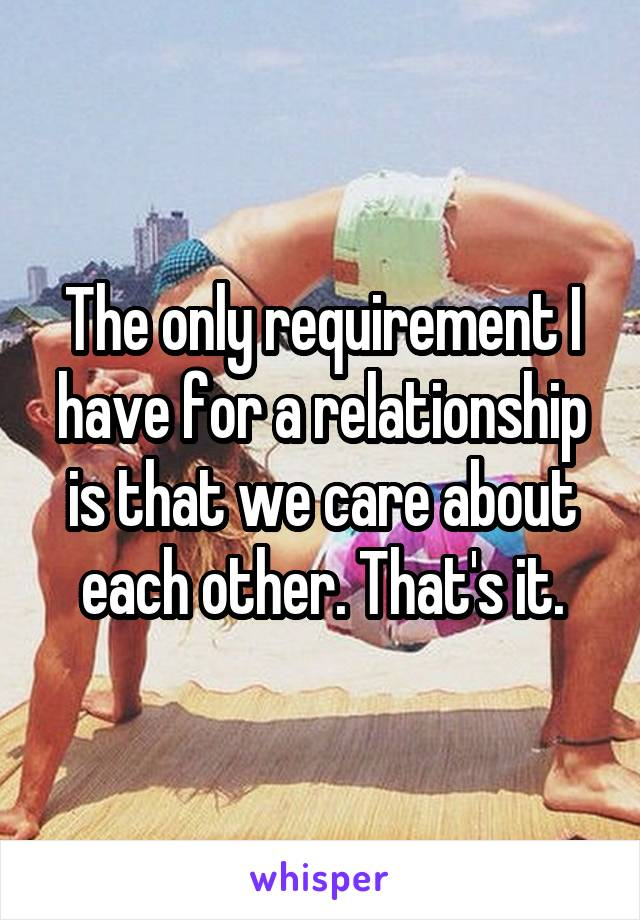 The only requirement I have for a relationship is that we care about each other. That's it.