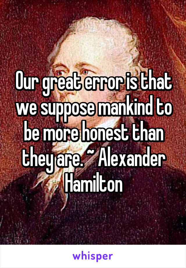 Our great error is that we suppose mankind to be more honest than they are. ~ Alexander Hamilton