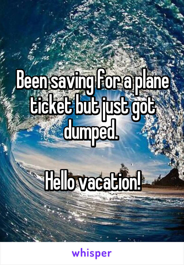 Been saving for a plane ticket but just got dumped.   Hello vacation!