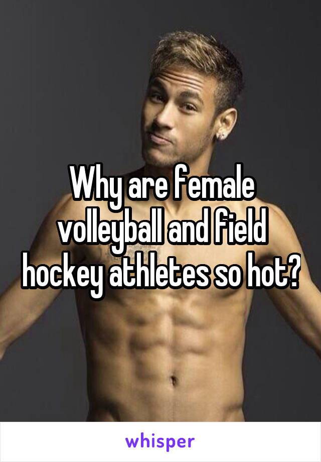 Why are female volleyball and field hockey athletes so hot?