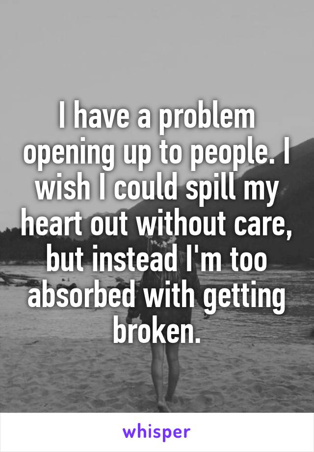 I have a problem opening up to people. I wish I could spill my heart out without care, but instead I'm too absorbed with getting broken.