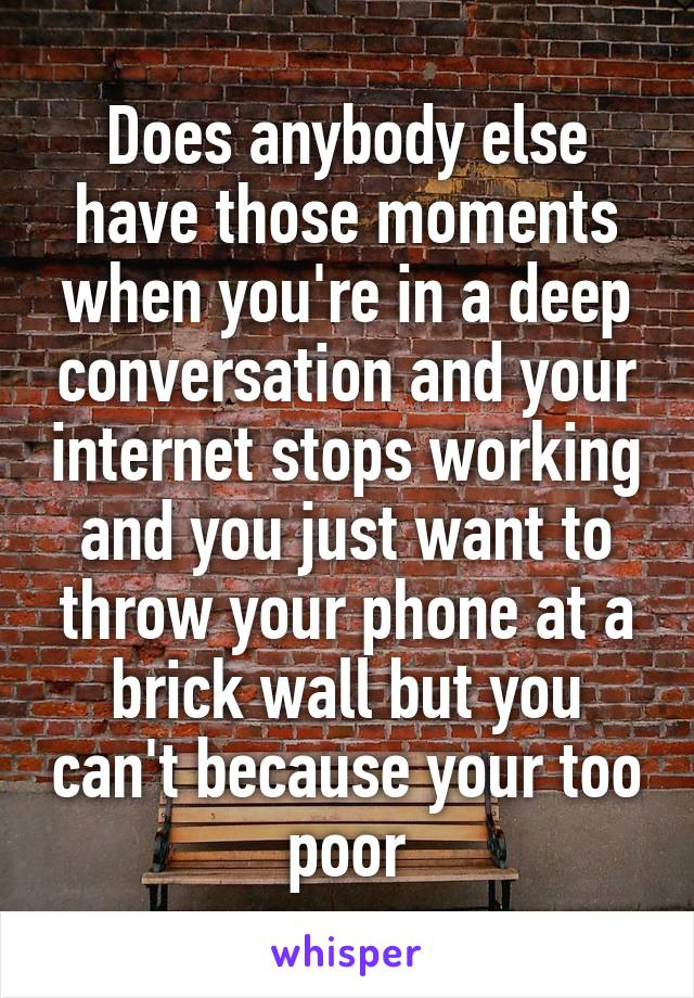 Does anybody else have those moments when you're in a deep conversation and your internet stops working and you just want to throw your phone at a brick wall but you can't because your too poor