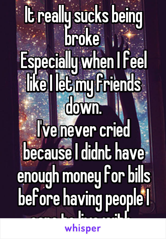 It really sucks being broke  Especially when I feel like I let my friends down. I've never cried because I didnt have enough money for bills before having people I care to live with.