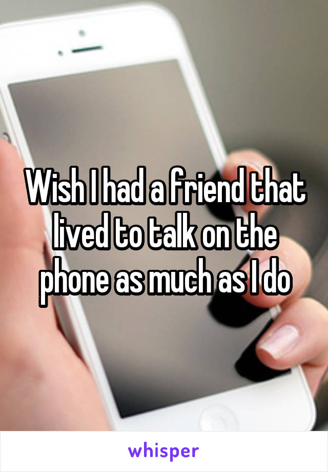 Wish I had a friend that lived to talk on the phone as much as I do