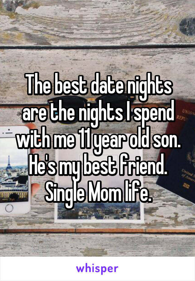 The best date nights are the nights I spend with me 11 year old son. He's my best friend. Single Mom life.
