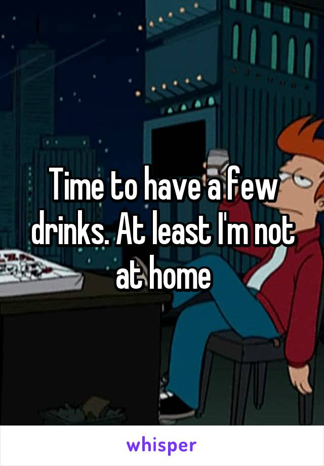 Time to have a few drinks. At least I'm not at home