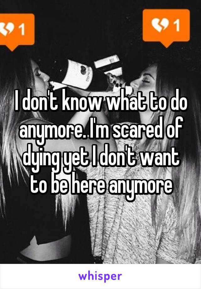 I don't know what to do anymore. I'm scared of dying yet I don't want to be here anymore