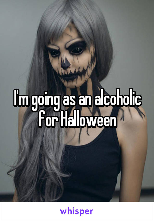 I'm going as an alcoholic for Halloween