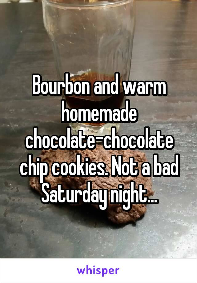 Bourbon and warm homemade chocolate-chocolate chip cookies. Not a bad Saturday night...