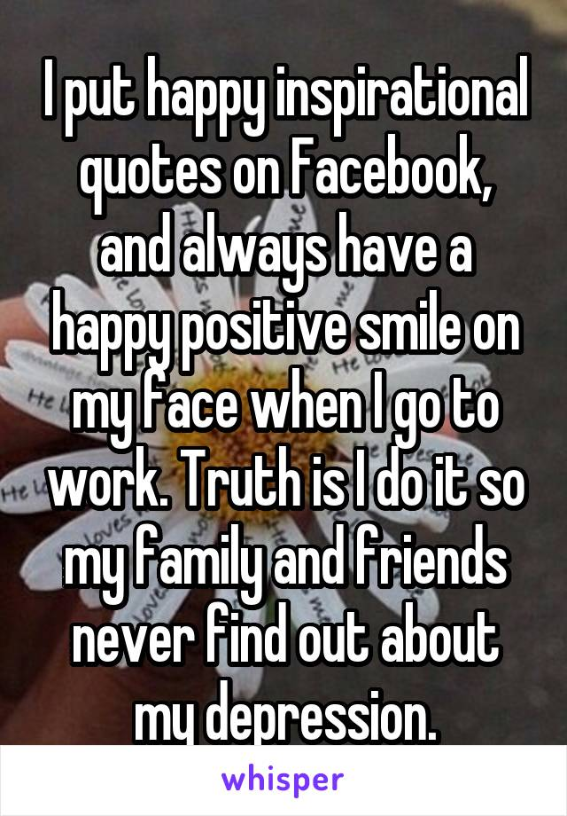 I put happy inspirational quotes on Facebook, and always have a happy positive smile on my face when I go to work. Truth is I do it so my family and friends never find out about my depression.