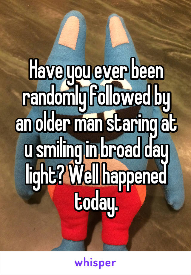 Have you ever been randomly followed by an older man staring at u smiling in broad day light? Well happened today.