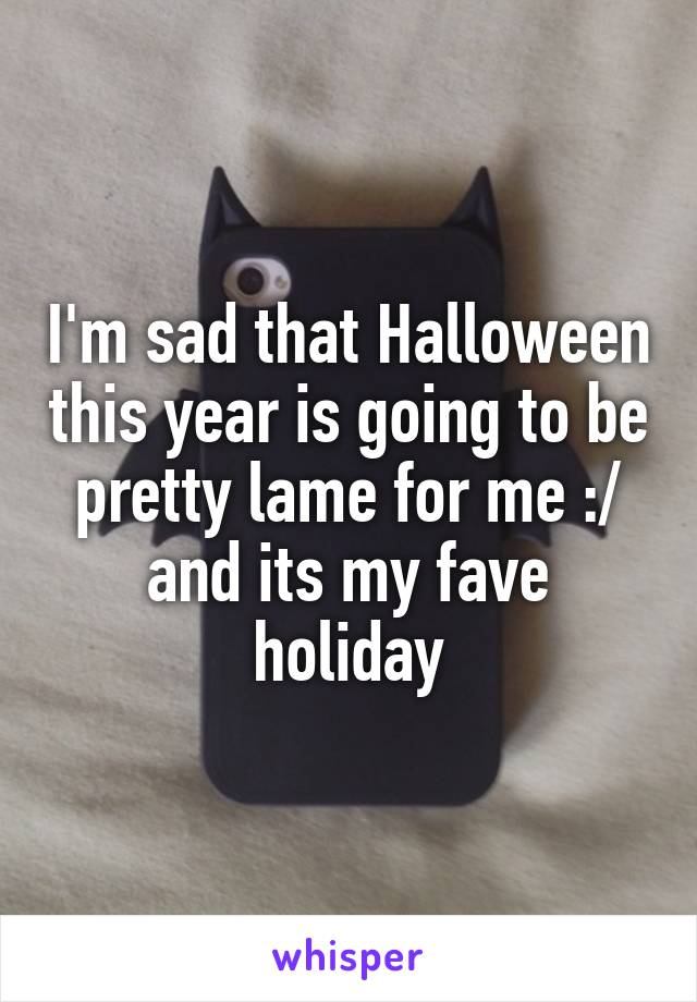 I'm sad that Halloween this year is going to be pretty lame for me :/ and its my fave holiday