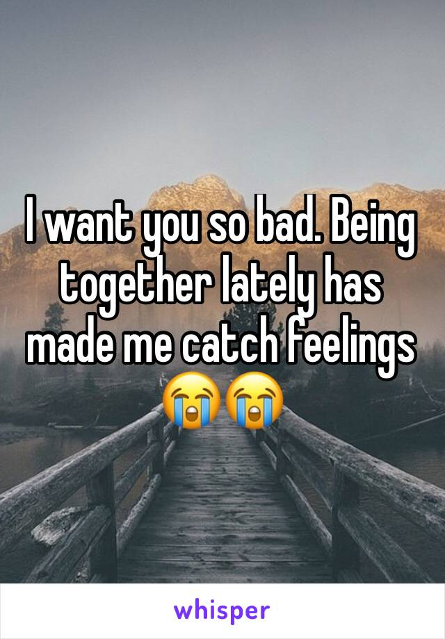 I want you so bad. Being together lately has made me catch feelings 😭😭