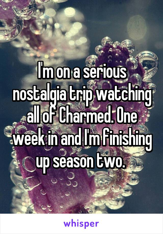 I'm on a serious nostalgia trip watching all of Charmed. One week in and I'm finishing up season two.