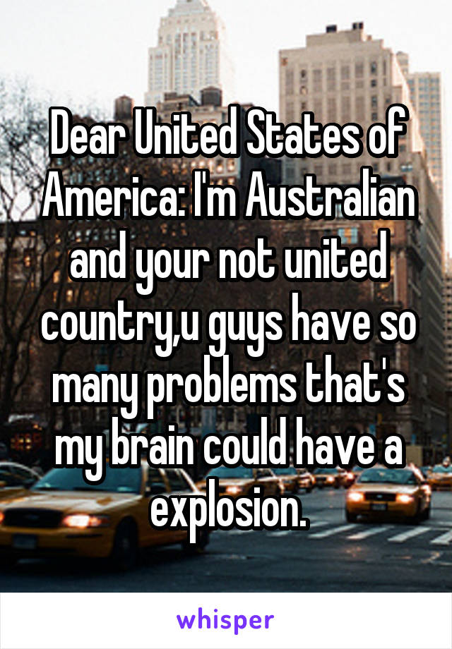 Dear United States of America: I'm Australian and your not united country,u guys have so many problems that's my brain could have a explosion.