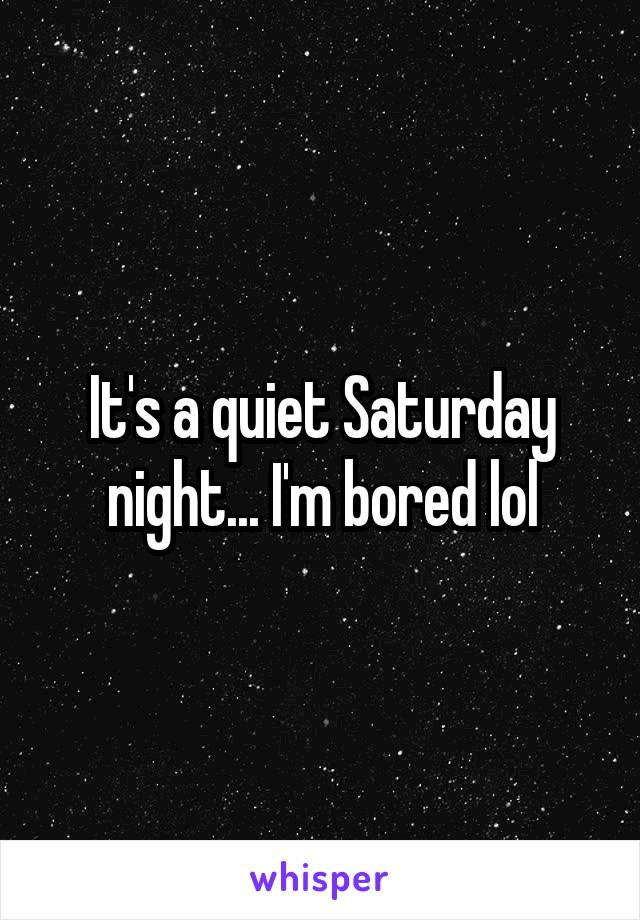 It's a quiet Saturday night... I'm bored lol