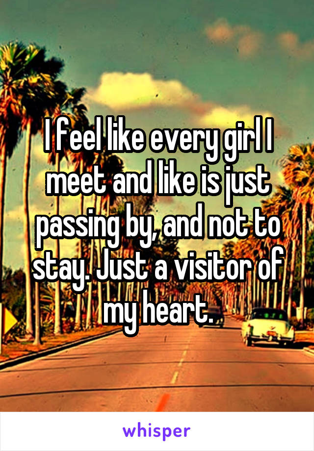 I feel like every girl I meet and like is just passing by, and not to stay. Just a visitor of my heart.