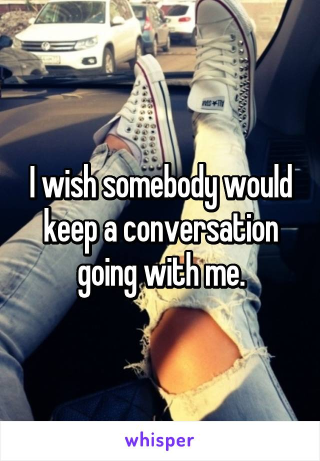 I wish somebody would keep a conversation going with me.