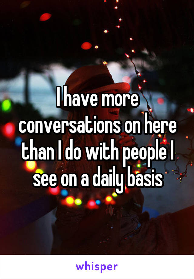 I have more conversations on here than I do with people I see on a daily basis