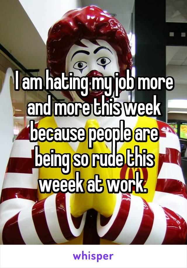 I am hating my job more and more this week because people are being so rude this weeek at work.