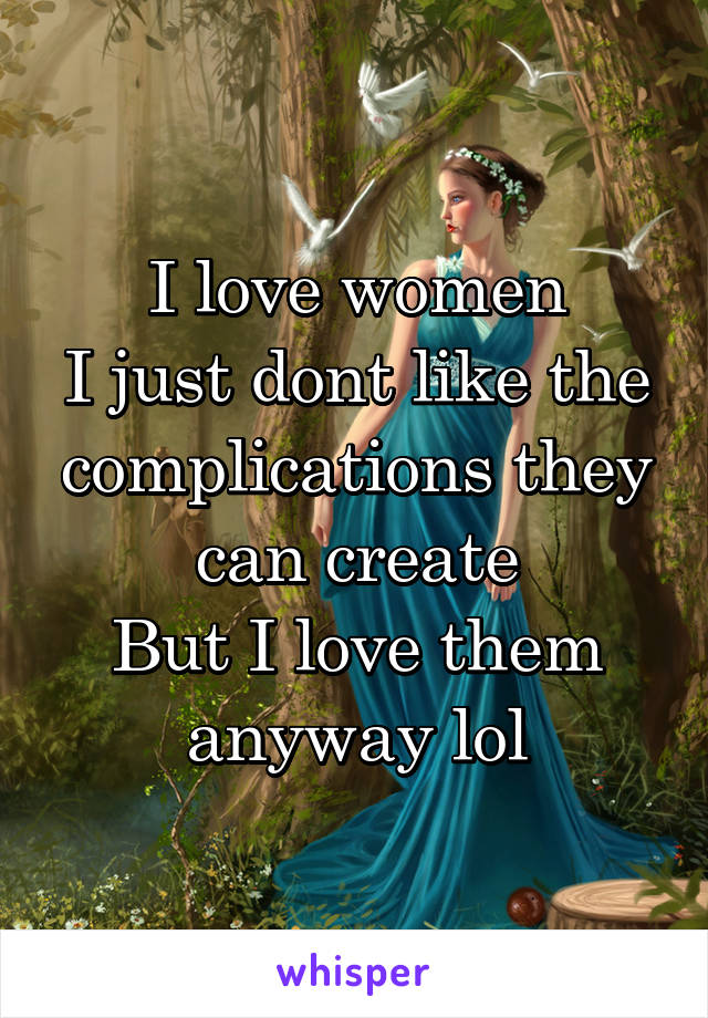 I love women I just dont like the complications they can create But I love them anyway lol
