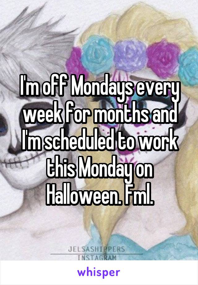 I'm off Mondays every week for months and I'm scheduled to work this Monday on Halloween. Fml.