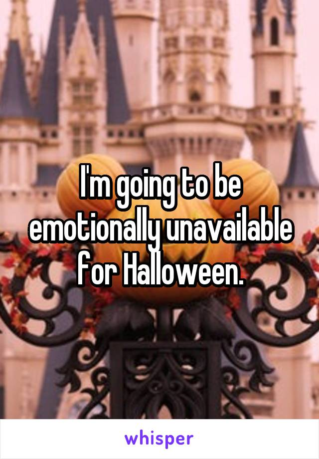 I'm going to be emotionally unavailable for Halloween.