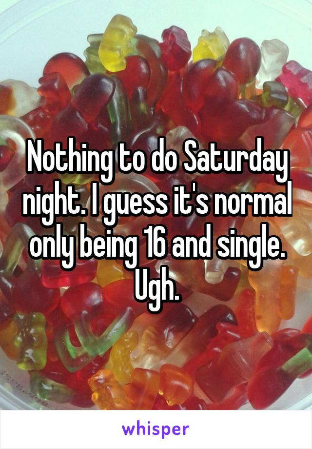 Nothing to do Saturday night. I guess it's normal only being 16 and single. Ugh.