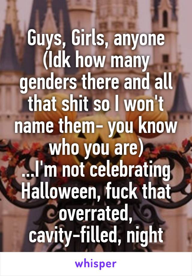 Guys, Girls, anyone (Idk how many genders there and all that shit so I won't name them- you know who you are) ...I'm not celebrating Halloween, fuck that overrated, cavity-filled, night
