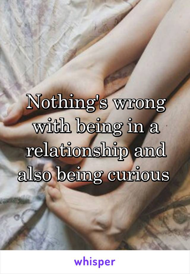 Nothing's wrong with being in a relationship and also being curious