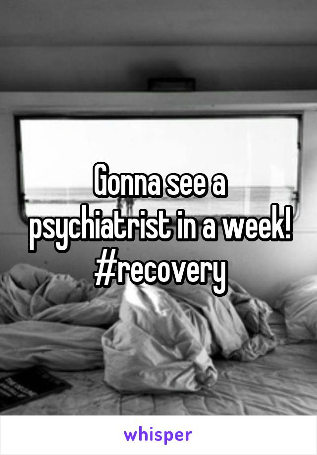 Gonna see a psychiatrist in a week! #recovery