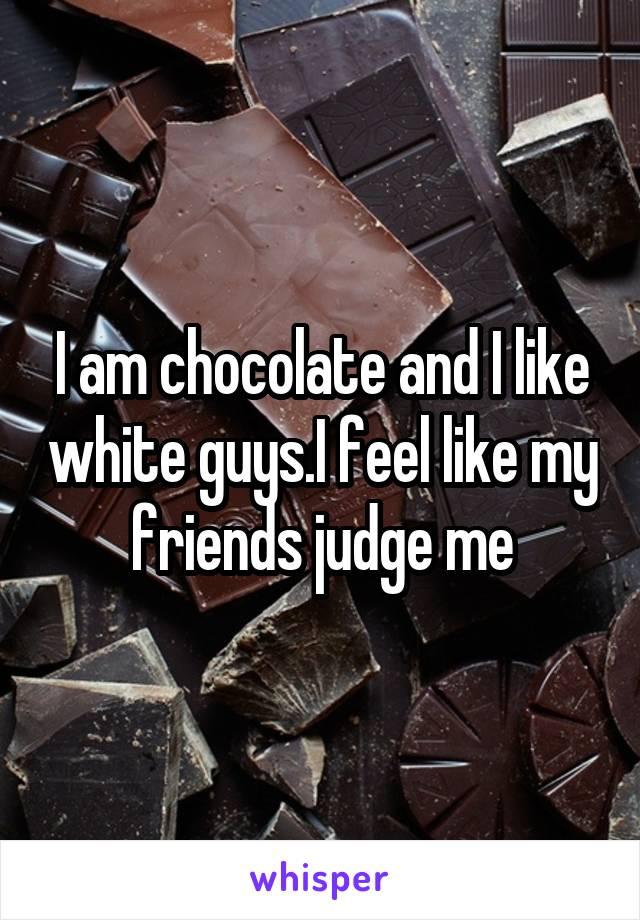 I am chocolate and I like white guys.I feel like my friends judge me