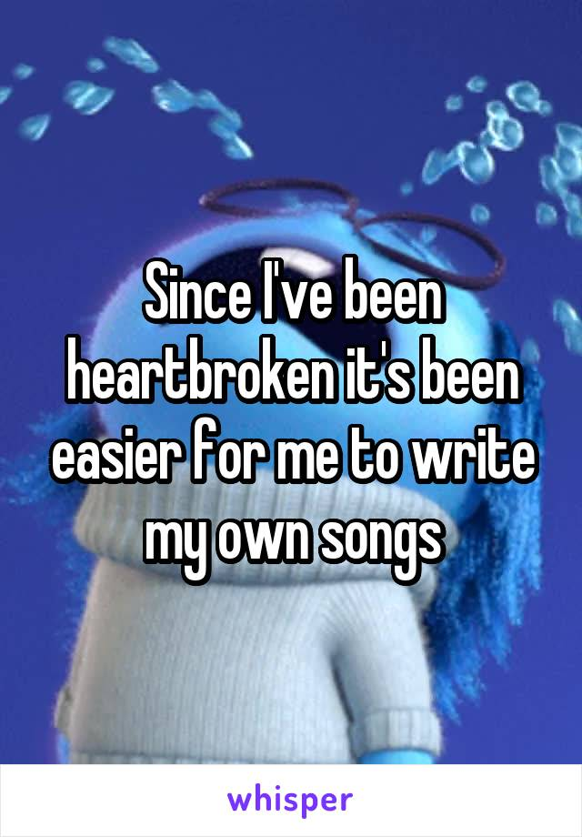 Since I've been heartbroken it's been easier for me to write my own songs
