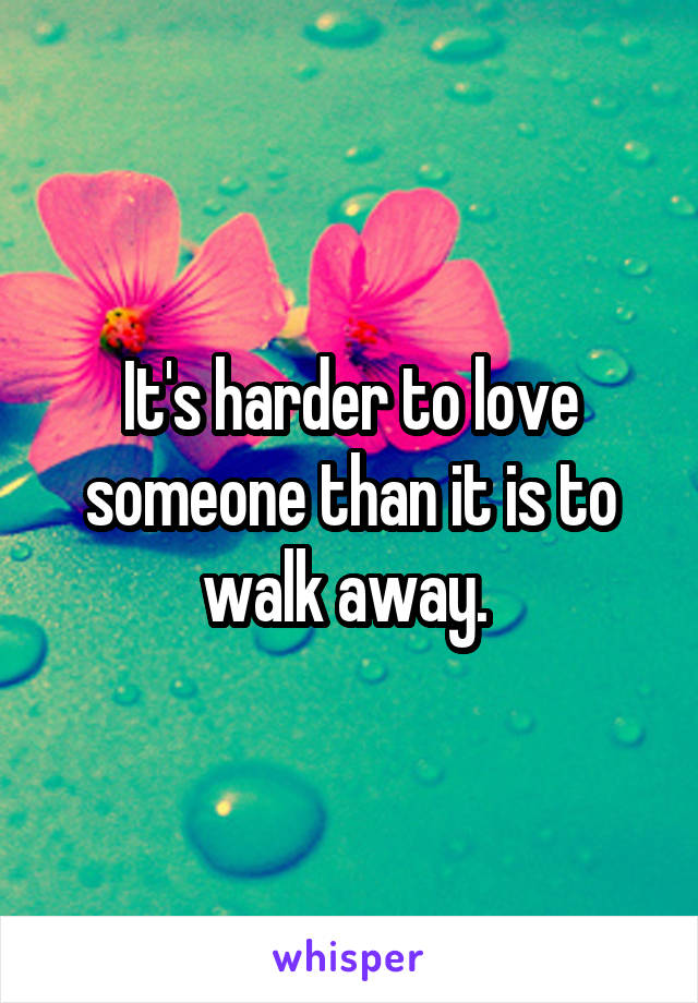 It's harder to love someone than it is to walk away.