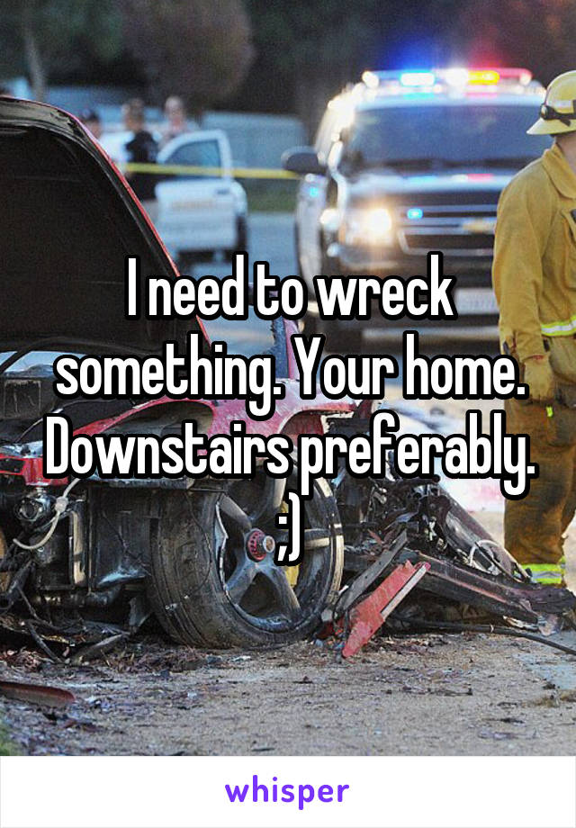 I need to wreck something. Your home. Downstairs preferably. ;)