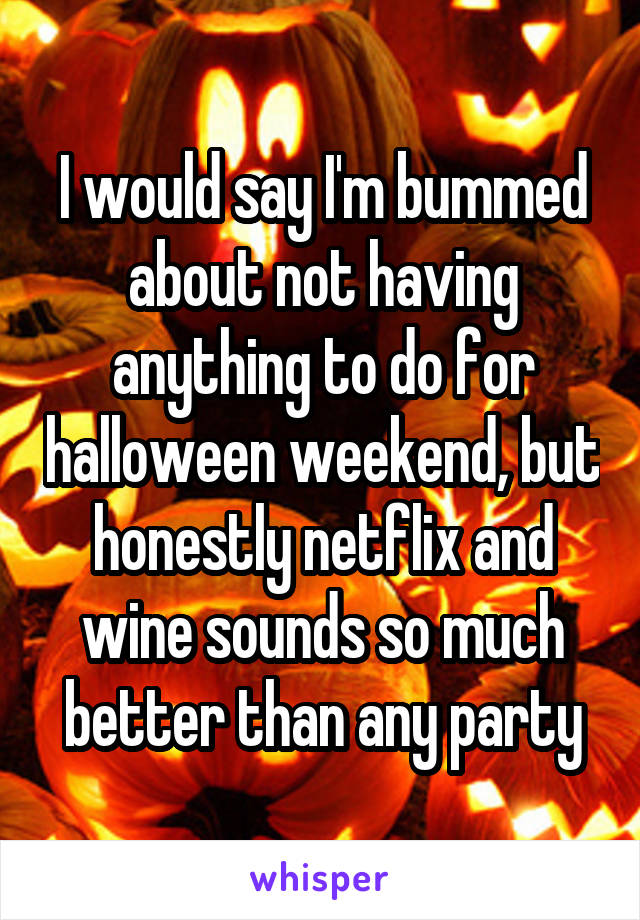 I would say I'm bummed about not having anything to do for halloween weekend, but honestly netflix and wine sounds so much better than any party