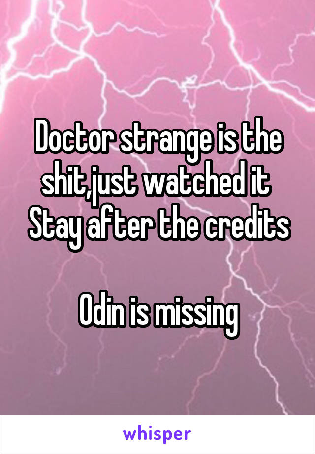 Doctor strange is the shit,just watched it  Stay after the credits  Odin is missing