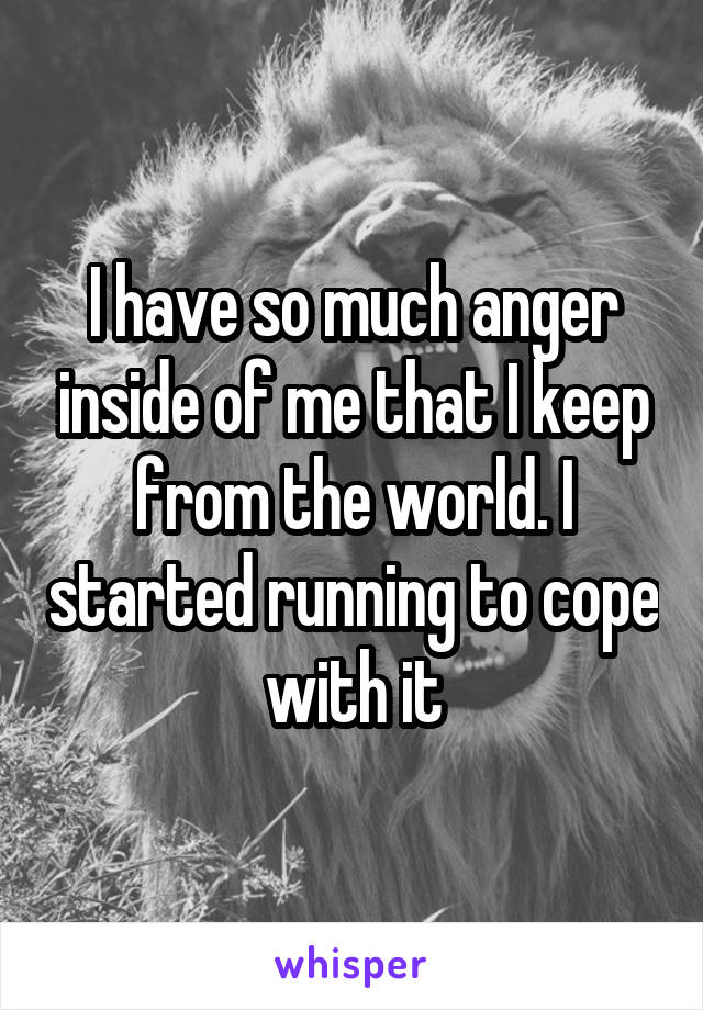 I have so much anger inside of me that I keep from the world. I started running to cope with it