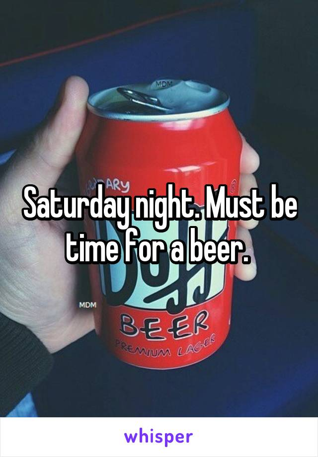 Saturday night. Must be time for a beer.