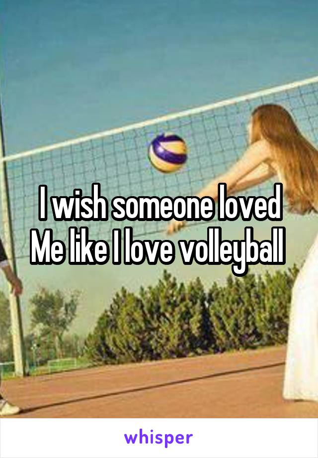 I wish someone loved Me like I love volleyball